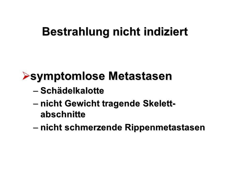 Bestrahlung nicht indiziert  symptomlose Metastasen –Schädelkalotte –nicht Gewicht tragende Skelett- abschnitte –nicht schmerzende Rippenmetastasen