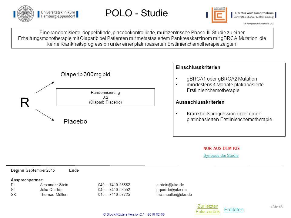 Entitäten Zur letzten Folie zurück POLO - Studie Eine randomisierte, doppelblinde, placebokontrollierte, multizentrische Phase-III-Studie zu einer Erhaltungsmonotherapie mit Olaparib bei Patienten mit metastasiertem Pankreaskarzinom mit gBRCA-Mutation, die keine Krankheitsprogression unter einer platinbasierten Erstlinienchemotherapie zeigten Beginn September 2015 Ende Ansprechpartner: PIAlexander Stein040 – 7410 56882a.stein@uke.de SIJulia Quidde040 – 7410 53552j.quidde@uke.de SKThomas Müller040 – 7410 57725tho.mueller@uke.de R Placebo Randomisierung 3:2 (Olaparb:Placebo) Einschlusskriterien gBRCA1 oder gBRCA2 Mutation mindestens 4 Monate platinbasierte Erstlinienchemotherapie Aussschlusskriterien Krankheitsprogression unter einer platinbasierten Erstlinienchemotherapie Olaperib 300mg bid NUR AUS DEM KIS Synopse der Studie © Block/Kösters Version 2.1 – 2016-02-05 128/143