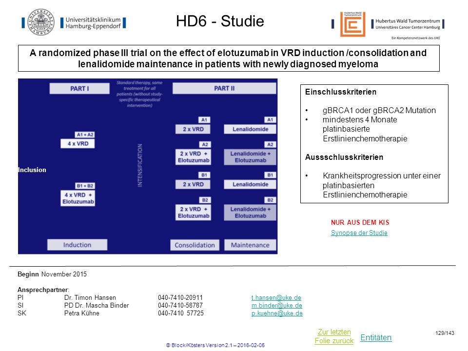 Entitäten Zur letzten Folie zurück HD6 - Studie A randomized phase III trial on the effect of elotuzumab in VRD induction /consolidation and lenalidomide maintenance in patients with newly diagnosed myeloma Beginn November 2015 Ansprechpartner: PIDr.