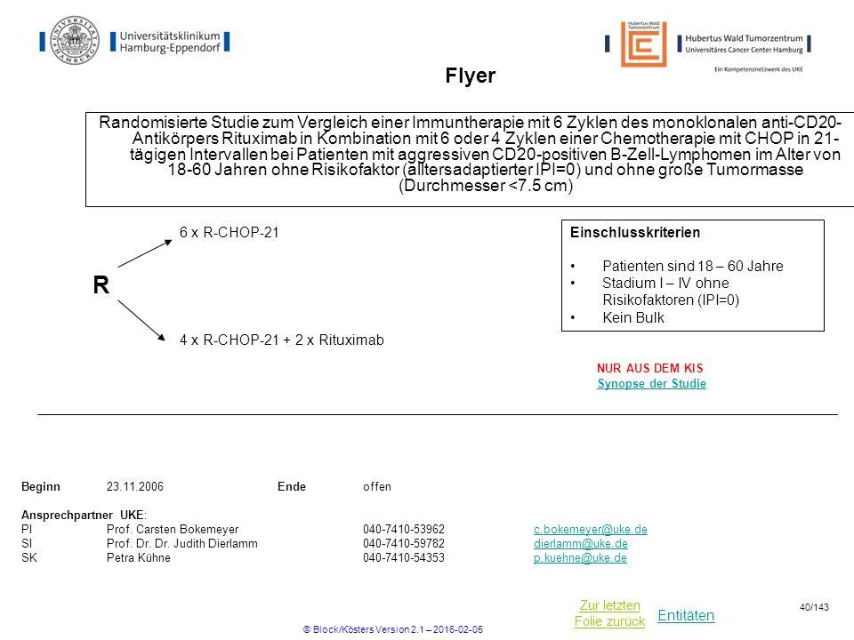 Entitäten Zur letzten Folie zurück Flyer Randomisierte Studie zum Vergleich einer Immuntherapie mit 6 Zyklen des monoklonalen anti-CD20- Antikörpers Rituximab in Kombination mit 6 oder 4 Zyklen einer Chemotherapie mit CHOP in 21- tägigen Intervallen bei Patienten mit aggressiven CD20-positiven B-Zell-Lymphomen im Alter von 18-60 Jahren ohne Risikofaktor (alltersadaptierter IPI=0) und ohne große Tumormasse (Durchmesser <7.5 cm) Beginn23.11.2006Ende offen Ansprechpartner UKE: PIProf.
