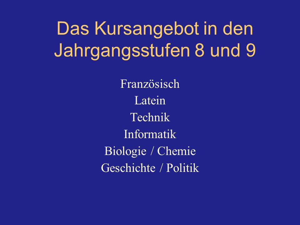 Das Kursangebot in den Jahrgangsstufen 8 und 9 Französisch Latein Technik Informatik Biologie / Chemie Geschichte / Politik