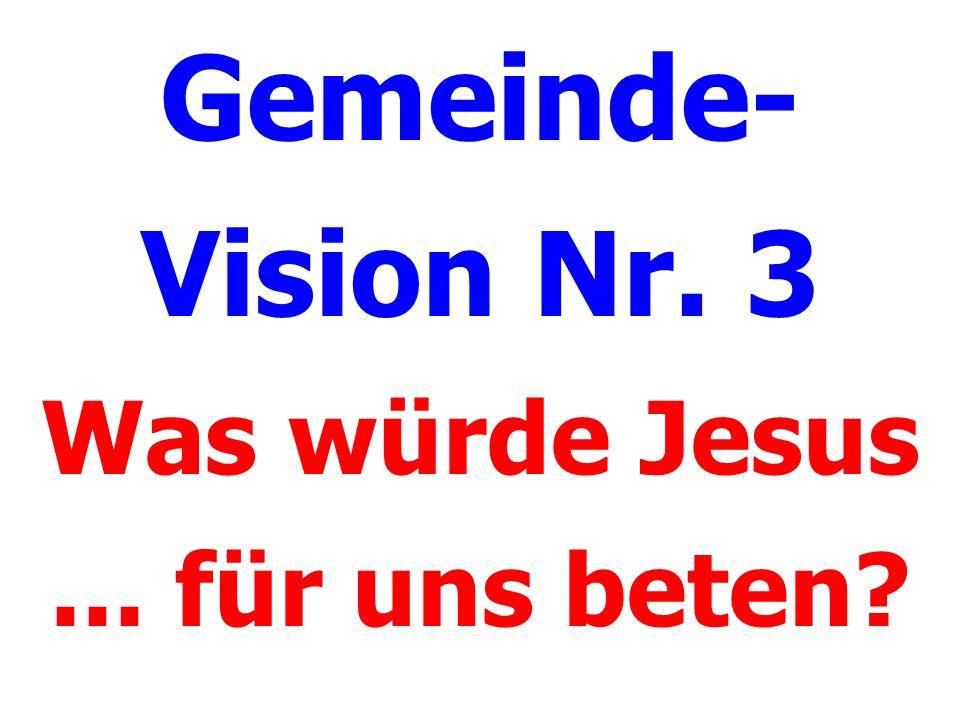 Gemeinde- Vision Nr. 3 Was würde Jesus... für uns beten