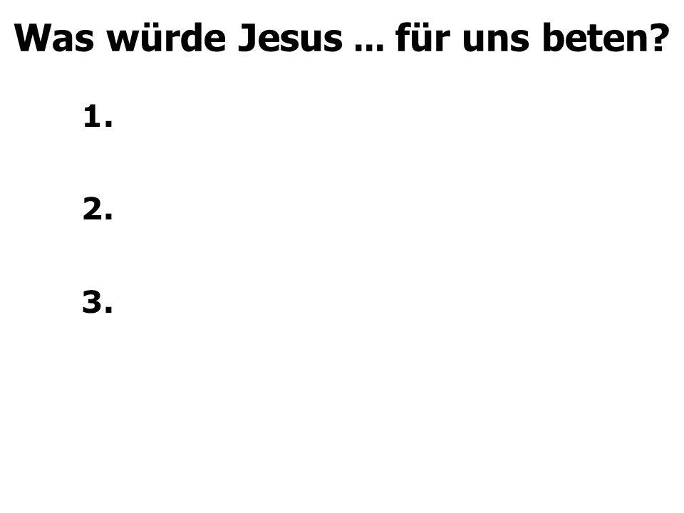 1. 2. 3. Was würde Jesus... für uns beten?