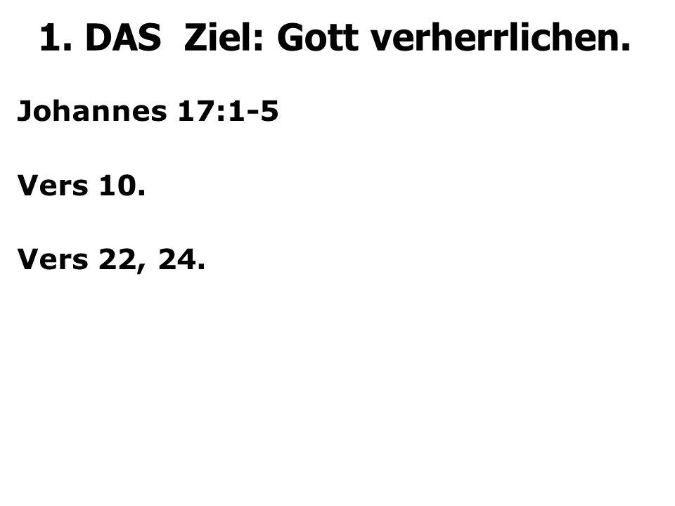 Johannes 17:1-5 Vers 10. Vers 22, 24. 1. DAS Ziel: Gott verherrlichen.