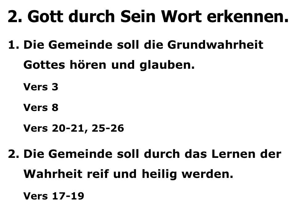 2. Gott durch Sein Wort erkennen. 1.Die Gemeinde soll die Grundwahrheit Gottes hören und glauben. Vers 3 Vers 8 Vers 20-21, 25-26 2.Die Gemeinde soll