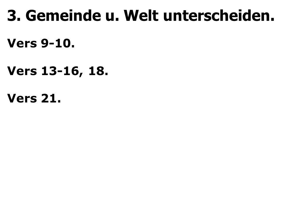 3. Gemeinde u. Welt unterscheiden. Vers 9-10. Vers 13-16, 18. Vers 21.