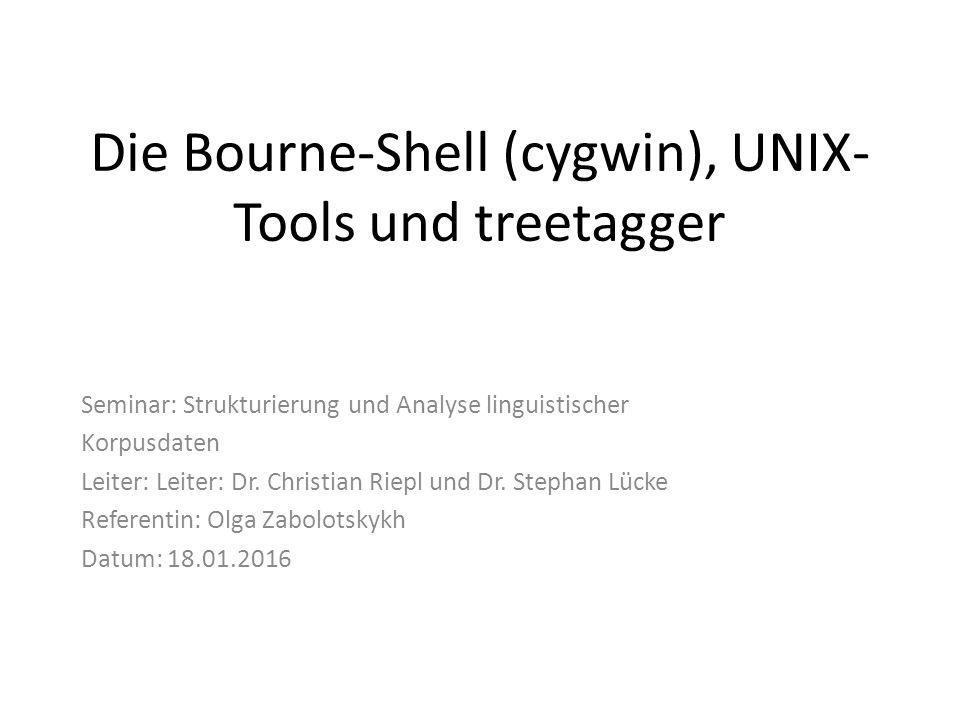 Die Bourne-Shell (cygwin), UNIX- Tools und treetagger Seminar: Strukturierung und Analyse linguistischer Korpusdaten Leiter: Leiter: Dr.