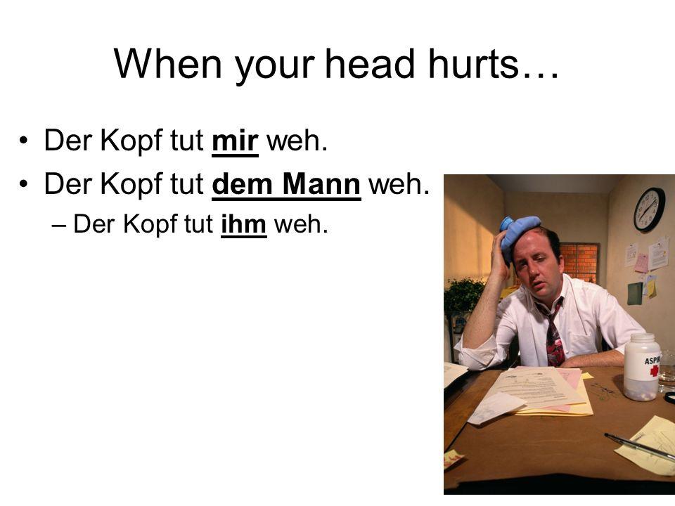 When your head hurts… Der Kopf tut mir weh. Der Kopf tut dem Mann weh. –Der Kopf tut ihm weh.