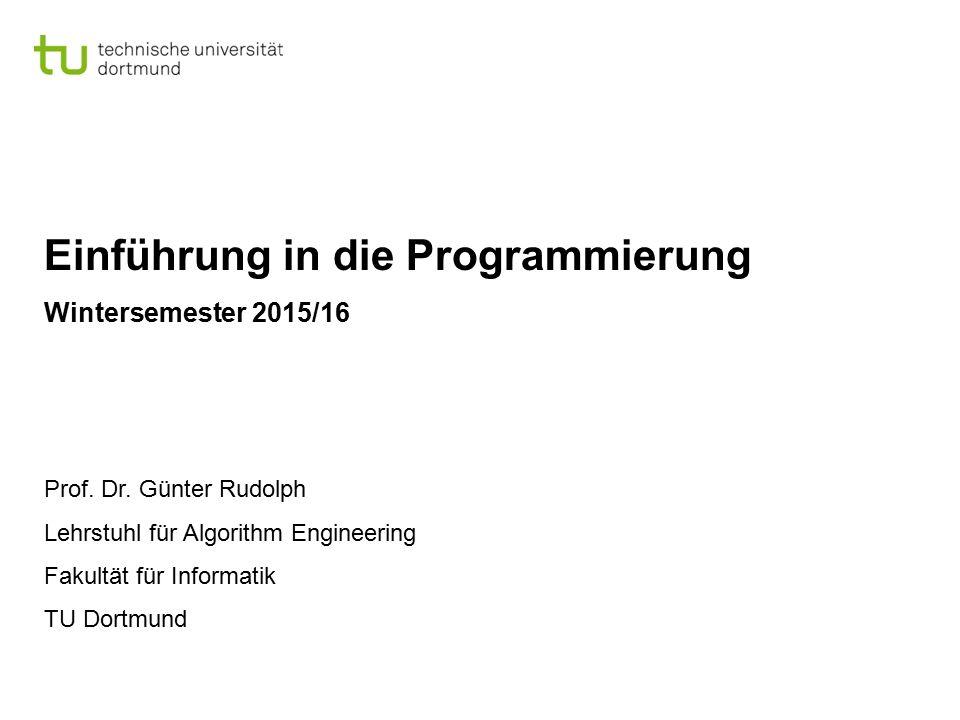 Einführung in die Programmierung Wintersemester 2015/16 Prof. Dr. Günter Rudolph Lehrstuhl für Algorithm Engineering Fakultät für Informatik TU Dortmu