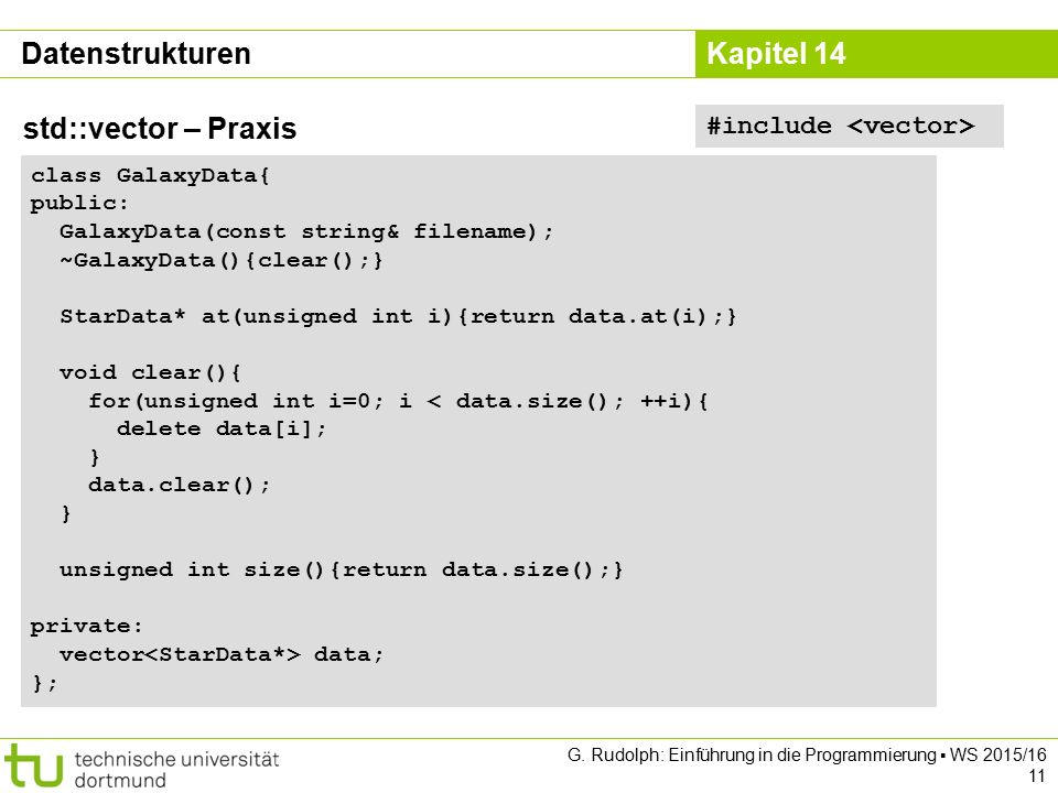 Kapitel 14 Datenstrukturen std::vector – Praxis #include class GalaxyData{ public: GalaxyData(const string& filename); ~GalaxyData(){clear();} StarData* at(unsigned int i){return data.at(i);} void clear(){ for(unsigned int i=0; i < data.size(); ++i){ delete data[i]; } data.clear(); } unsigned int size(){return data.size();} private: vector data; }; G.