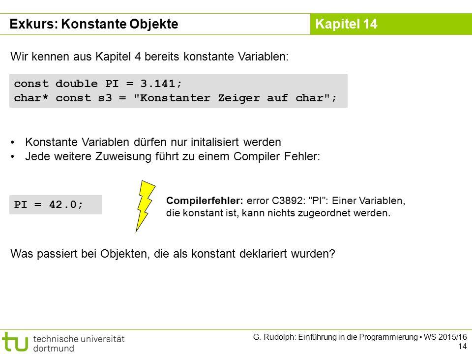 Kapitel 14 Exkurs: Konstante Objekte Wir kennen aus Kapitel 4 bereits konstante Variablen: const double PI = 3.141; char* const s3 =