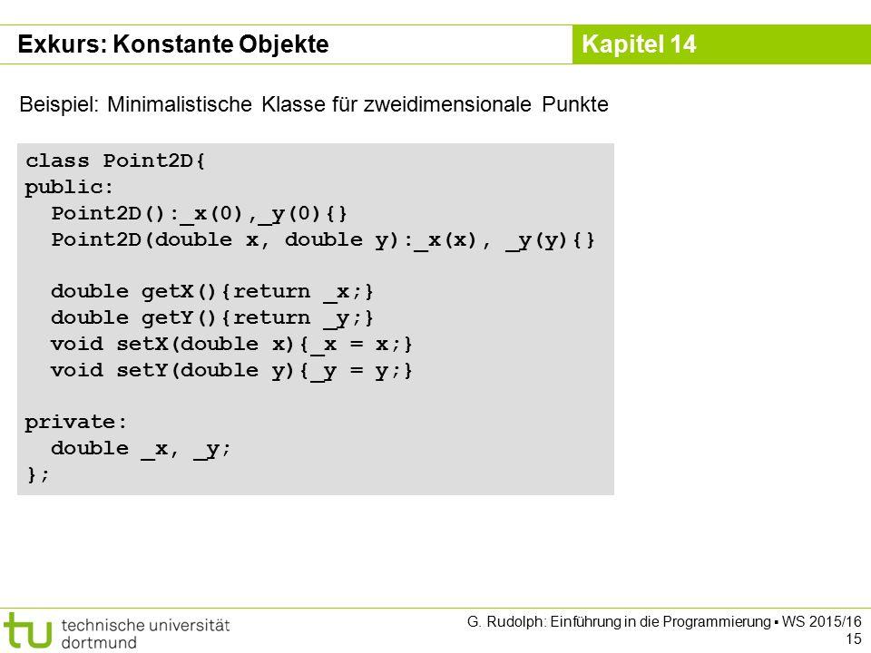 Kapitel 14 Exkurs: Konstante Objekte class Point2D{ public: Point2D():_x(0),_y(0){} Point2D(double x, double y):_x(x), _y(y){} double getX(){return _x;} double getY(){return _y;} void setX(double x){_x = x;} void setY(double y){_y = y;} private: double _x, _y; }; Beispiel: Minimalistische Klasse für zweidimensionale Punkte G.