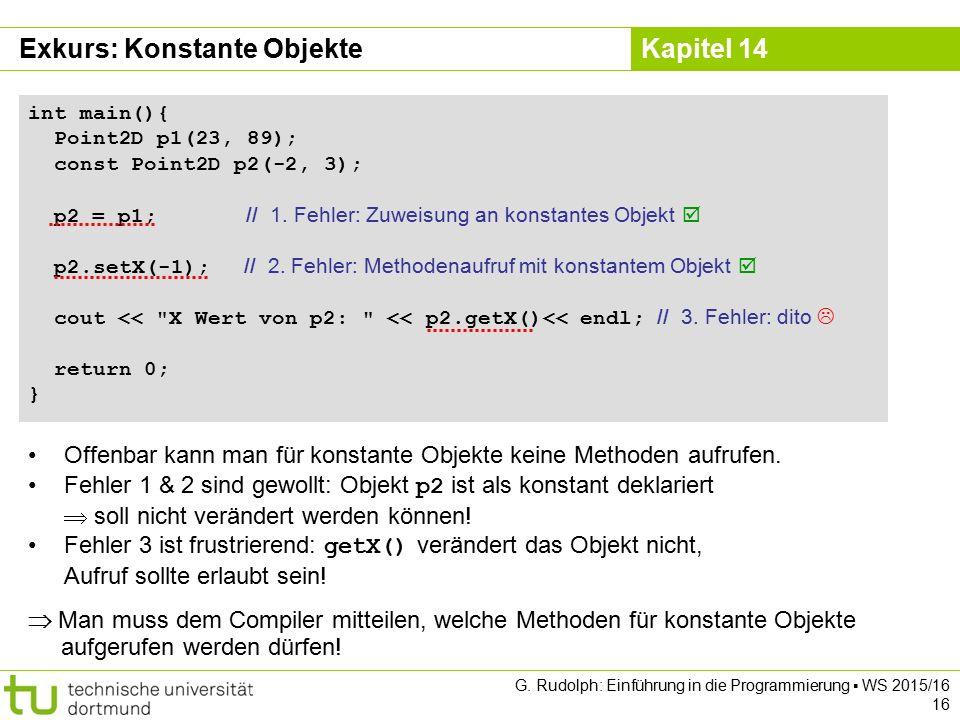 Kapitel 14 Exkurs: Konstante Objekte int main(){ Point2D p1(23, 89); const Point2D p2(-2, 3); p2 = p1; // 1. Fehler: Zuweisung an konstantes Objekt 