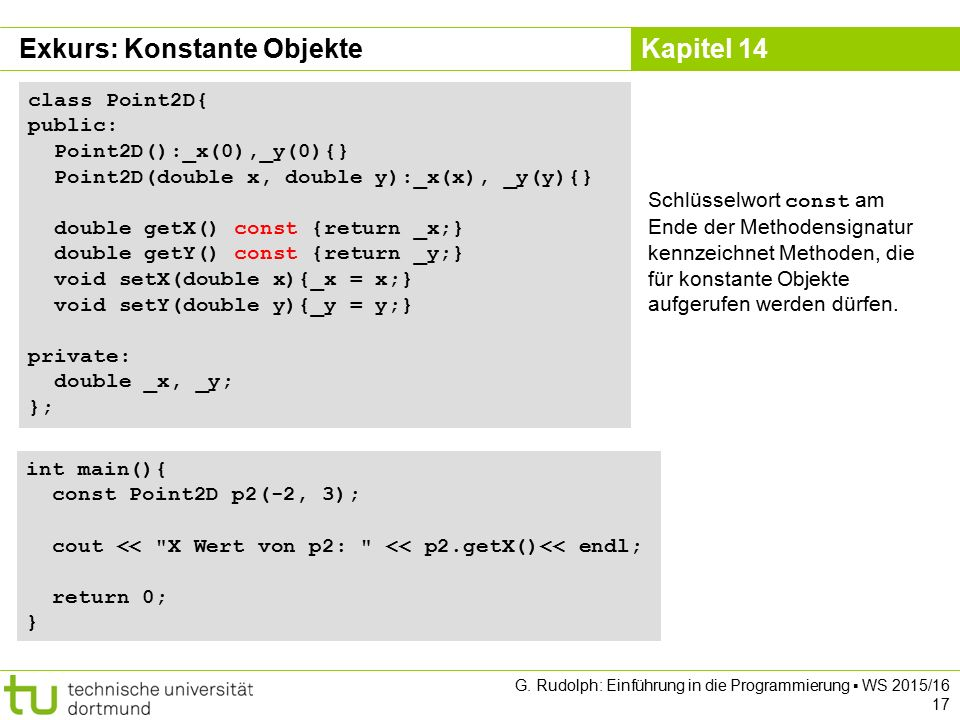 Kapitel 14 Exkurs: Konstante Objekte class Point2D{ public: Point2D():_x(0),_y(0){} Point2D(double x, double y):_x(x), _y(y){} double getX() const {return _x;} double getY() const {return _y;} void setX(double x){_x = x;} void setY(double y){_y = y;} private: double _x, _y; }; Schlüsselwort const am Ende der Methodensignatur kennzeichnet Methoden, die für konstante Objekte aufgerufen werden dürfen.