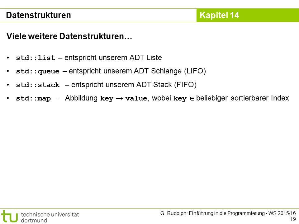 Kapitel 14 Datenstrukturen Viele weitere Datenstrukturen… std::list – entspricht unserem ADT Liste std::queue – entspricht unserem ADT Schlange (LIFO)