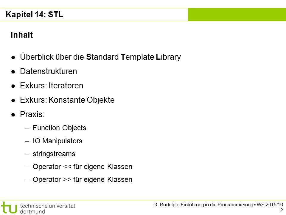 Kapitel 14 Kapitel 14: STL Inhalt ● Überblick über die Standard Template Library ● Datenstrukturen ● Exkurs: Iteratoren ● Exkurs: Konstante Objekte ●