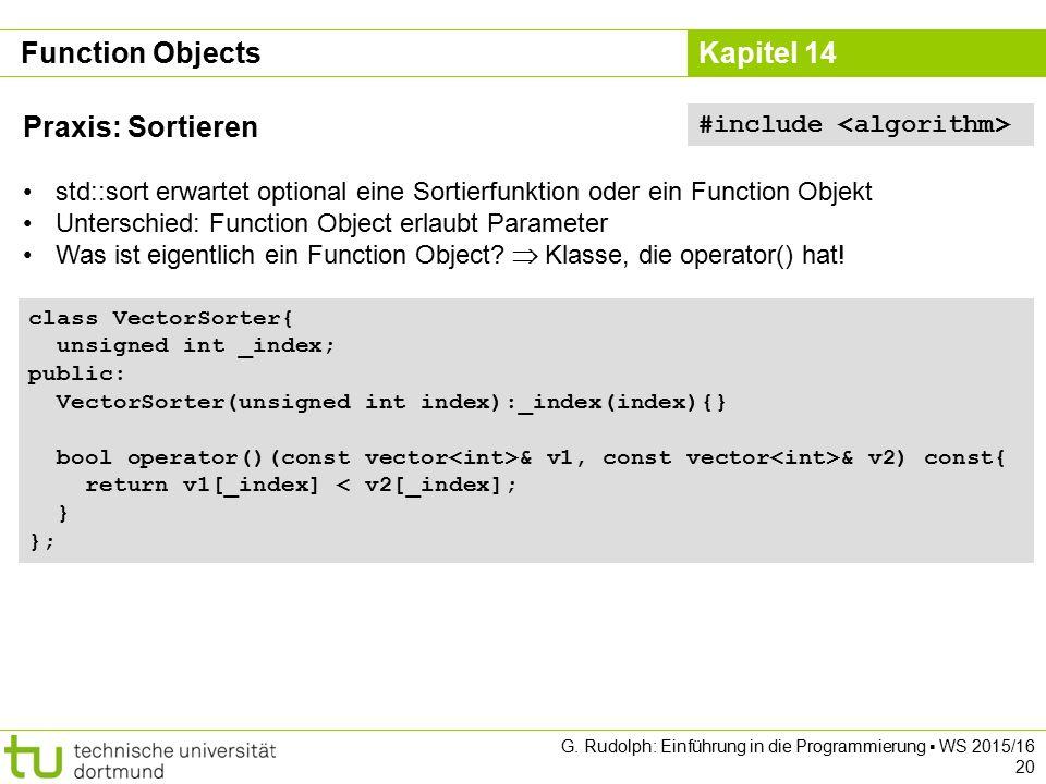 Kapitel 14 Function Objects Praxis: Sortieren std::sort erwartet optional eine Sortierfunktion oder ein Function Objekt Unterschied: Function Object e
