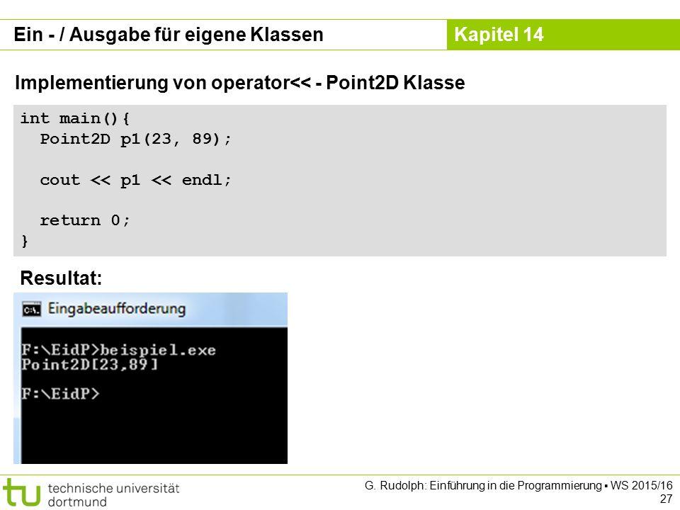 Kapitel 14 Ein - / Ausgabe für eigene Klassen Implementierung von operator<< - Point2D Klasse int main(){ Point2D p1(23, 89); cout << p1 << endl; return 0; } Resultat: G.