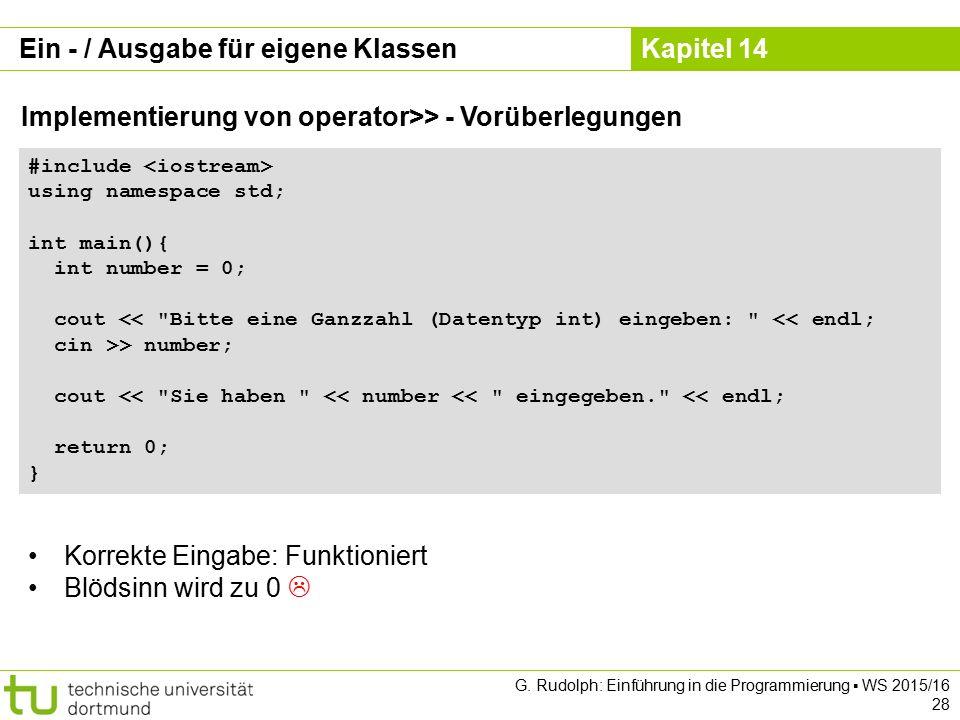 Kapitel 14 Ein - / Ausgabe für eigene Klassen Implementierung von operator>> - Vorüberlegungen #include using namespace std; int main(){ int number = 0; cout << Bitte eine Ganzzahl (Datentyp int) eingeben: << endl; cin >> number; cout << Sie haben << number << eingegeben. << endl; return 0; } G.