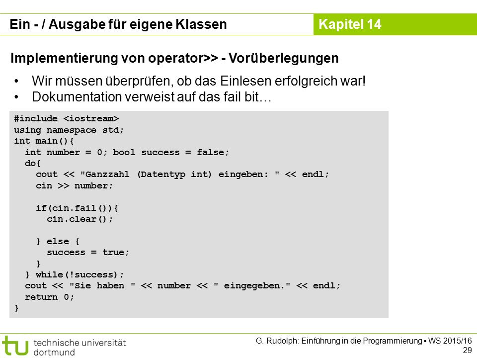 Kapitel 14 Ein - / Ausgabe für eigene Klassen Implementierung von operator>> - Vorüberlegungen #include using namespace std; int main(){ int number = 0; bool success = false; do{ cout << Ganzzahl (Datentyp int) eingeben: << endl; cin >> number; if(cin.fail()){ cin.clear(); } else { success = true; } } while(!success); cout << Sie haben << number << eingegeben. << endl; return 0; } G.