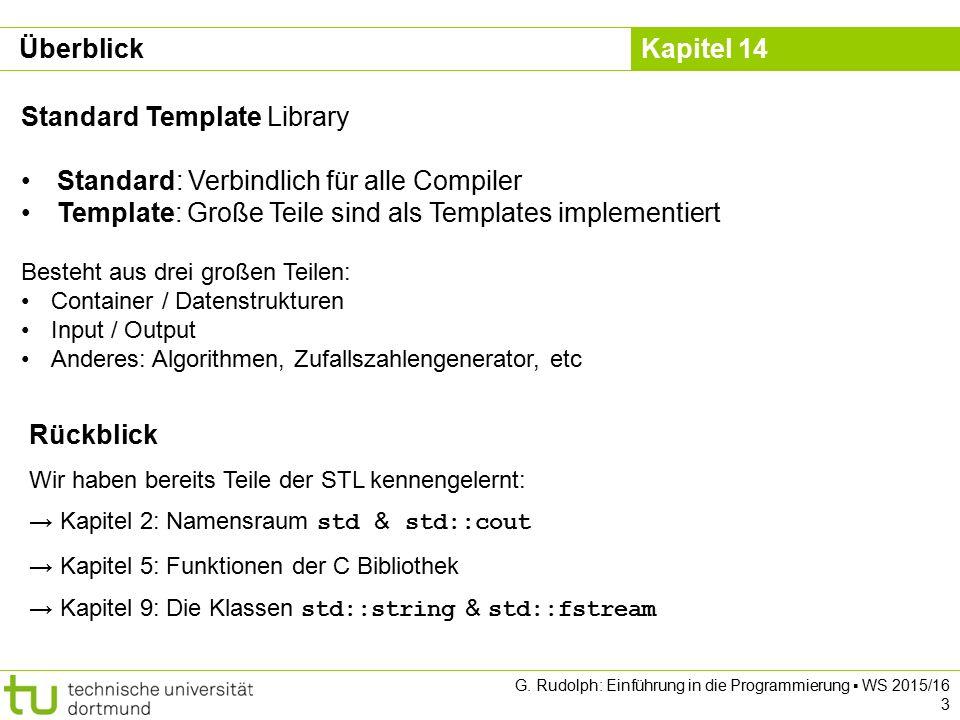 Kapitel 14 Dynamische Zeichenketten std::ostringstream Verhält sich wie Ausgabestrom cout Speichert die erzeugte Zeichenkette intern Besonders nützlich für GUI Programmierung (kommt demnächst) #include class Point2D{ // Rest der Klasse wie vorhin public: std::string toString() const; }; std::string Point2D::toString() const{ std::ostringstream result; result << Point2D[ << _x << , << _y << ] ; return result.str(); } Point2D p(-2.0, 3.9); cout << p.toString() << endl; guiWindow.setStatusbarText(p.toString()); // guiWindow = fiktives GUI G.