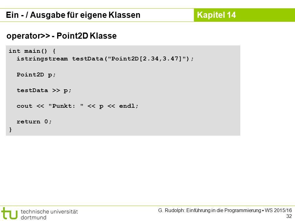 Kapitel 14 Ein - / Ausgabe für eigene Klassen operator>> - Point2D Klasse int main() { istringstream testData( Point2D[2.34,3.47] ); Point2D p; testData >> p; cout << Punkt: << p << endl; return 0; } G.