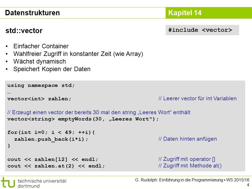 """Kapitel 14 Datenstrukturen std::vector Einfacher Container Wahlfreier Zugriff in konstanter Zeit (wie Array) Wächst dynamisch Speichert Kopien der Daten #include using namespace std; … vector zahlen; // Leerer vector für int Variablen // Erzeugt einen vector der bereits 30 mal den string """"Leeres Wort enthält vector emptyWords(30, """"Leeres Wort ); for(int i=0; i < 49; ++i){ zahlen.push_back(i*i); // Daten hinten anfügen } cout << zahlen[12] << endl; // Zugriff mit operator [] cout << zahlen.at(2) << endl; // Zugriff mit Methode at() G."""