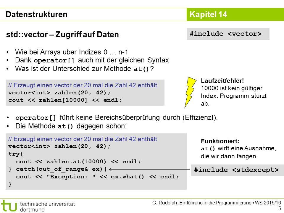 Kapitel 14 Datenstrukturen std::vector – Zugriff auf Daten Wie bei Arrays über Indizes 0 … n-1 Dank operator[] auch mit der gleichen Syntax Was ist der Unterschied zur Methode at() .