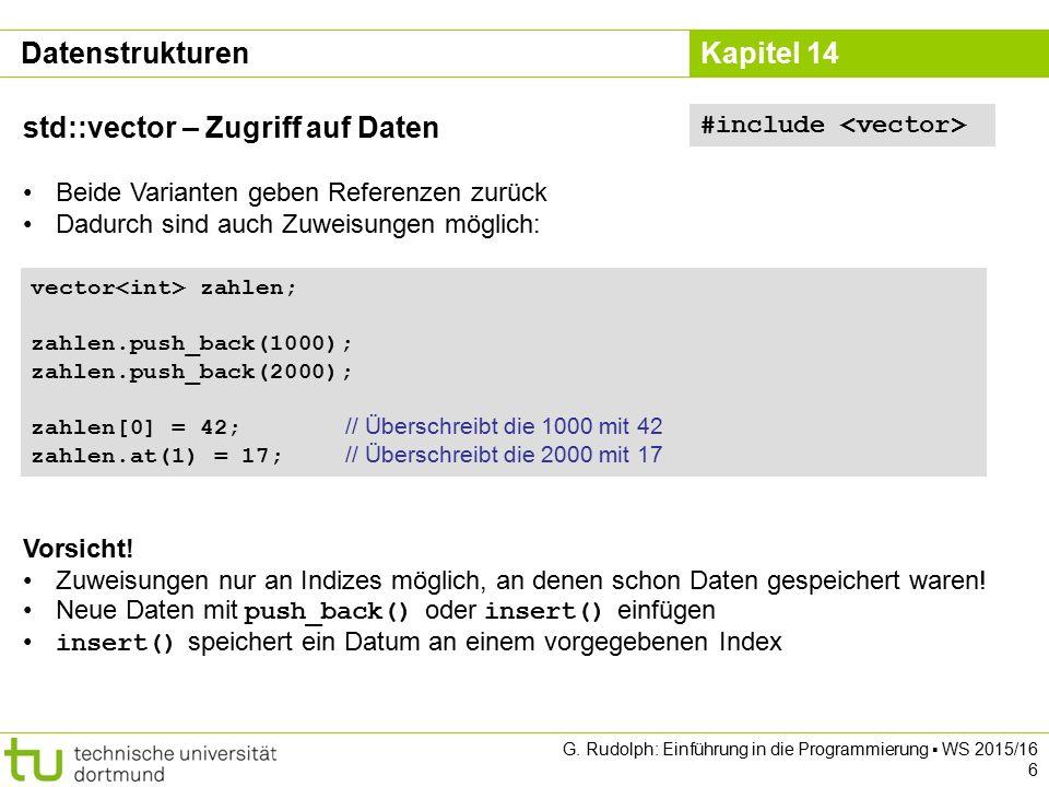 Kapitel 14 Datenstrukturen std::vector – Zugriff auf Daten Beide Varianten geben Referenzen zurück Dadurch sind auch Zuweisungen möglich: #include vector zahlen; zahlen.push_back(1000); zahlen.push_back(2000); zahlen[0] = 42; // Überschreibt die 1000 mit 42 zahlen.at(1) = 17; // Überschreibt die 2000 mit 17 Vorsicht.