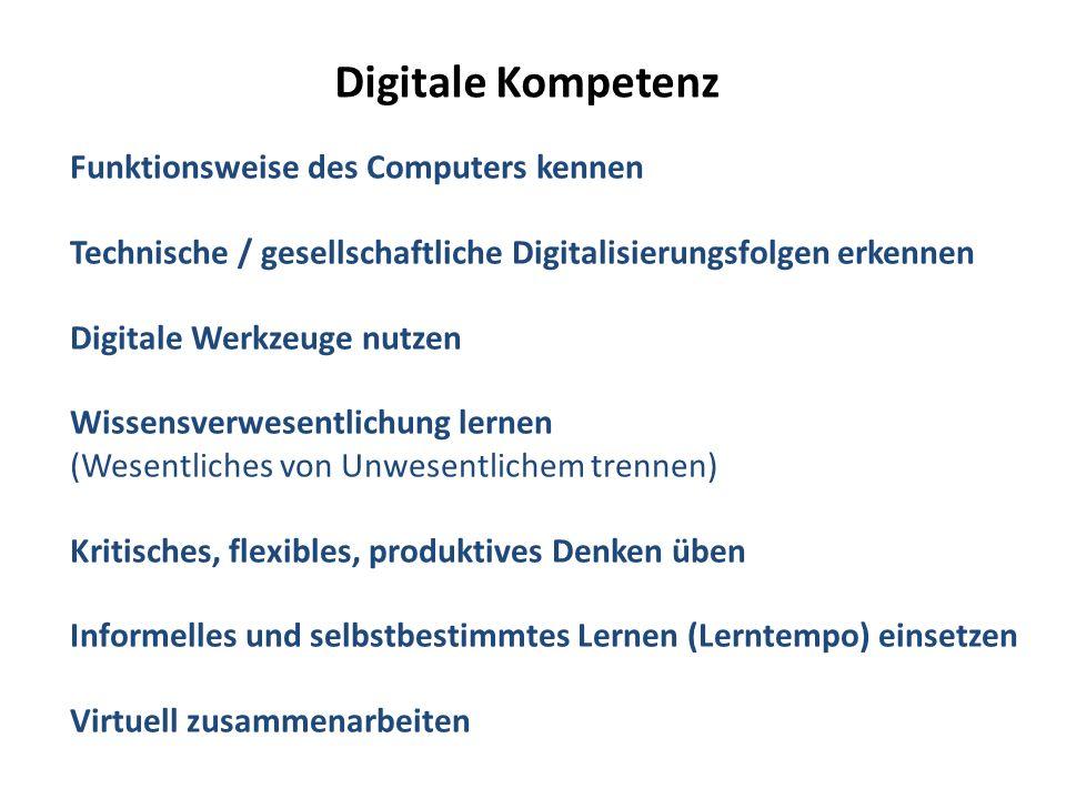 Digitale Kompetenz Funktionsweise des Computers kennen Technische / gesellschaftliche Digitalisierungsfolgen erkennen Digitale Werkzeuge nutzen Wissensverwesentlichung lernen (Wesentliches von Unwesentlichem trennen) Kritisches, flexibles, produktives Denken üben Informelles und selbstbestimmtes Lernen (Lerntempo) einsetzen Virtuell zusammenarbeiten