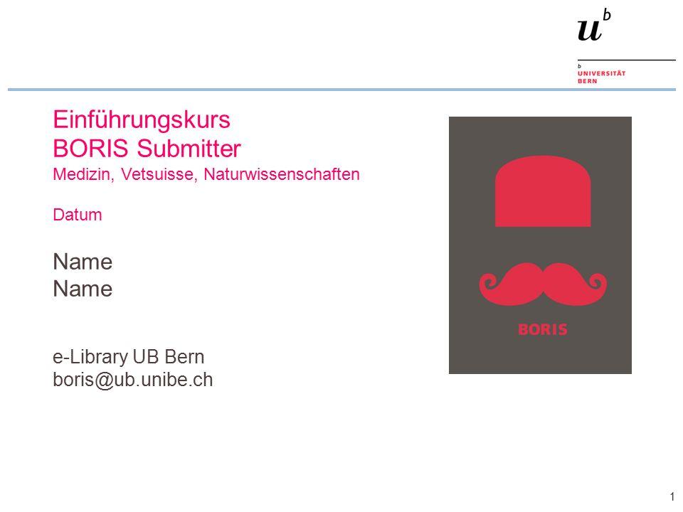 1 Einführungskurs BORIS Submitter Medizin, Vetsuisse, Naturwissenschaften Datum Name e-Library UB Bern boris@ub.unibe.ch