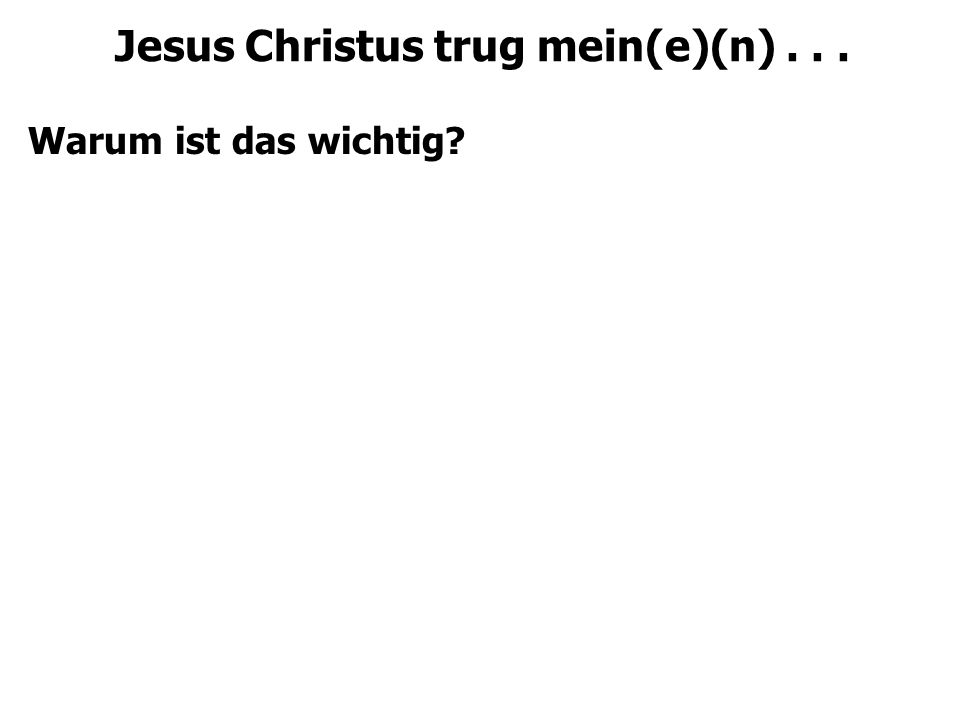 Jesus Christus trug mein(e)(n)... Warum ist das wichtig
