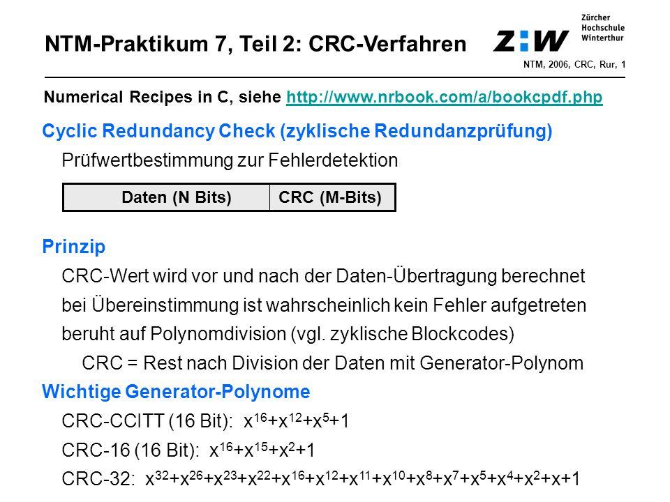 NTM-Praktikum 7, Teil 2: CRC-Verfahren NTM, 2006, CRC, Rur, 1 Cyclic Redundancy Check (zyklische Redundanzprüfung) Prüfwertbestimmung zur Fehlerdetektion Prinzip CRC-Wert wird vor und nach der Daten-Übertragung berechnet bei Übereinstimmung ist wahrscheinlich kein Fehler aufgetreten beruht auf Polynomdivision (vgl.