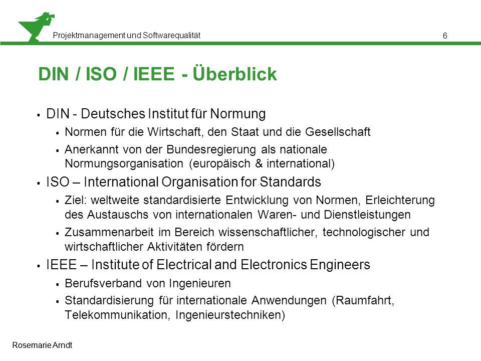 Projektmanagement und Softwarequalität Rosemarie Arndt 7 DIN - ISO  DIN - ISO 9126  Funktionalität  Zuverlässigkeit  Benutzbarkeit  Effizienz  Änderbarkeit  Übertragbarkeit  DIN - ISO/IEC 12119  entwickelt um Software auf bestimmte Anforderungen zu testen  die Norm wird je nach Softwaretyp individuell auf die zu prüfende Software angepasst Rosemarie Arndt
