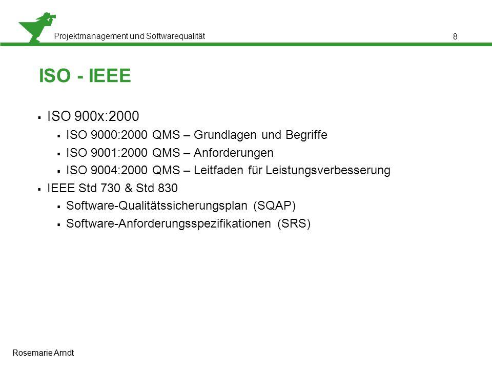 Projektmanagement und Softwarequalität Rosemarie Arndt 8 ISO - IEEE  ISO 900x:2000  ISO 9000:2000 QMS – Grundlagen und Begriffe  ISO 9001:2000 QMS