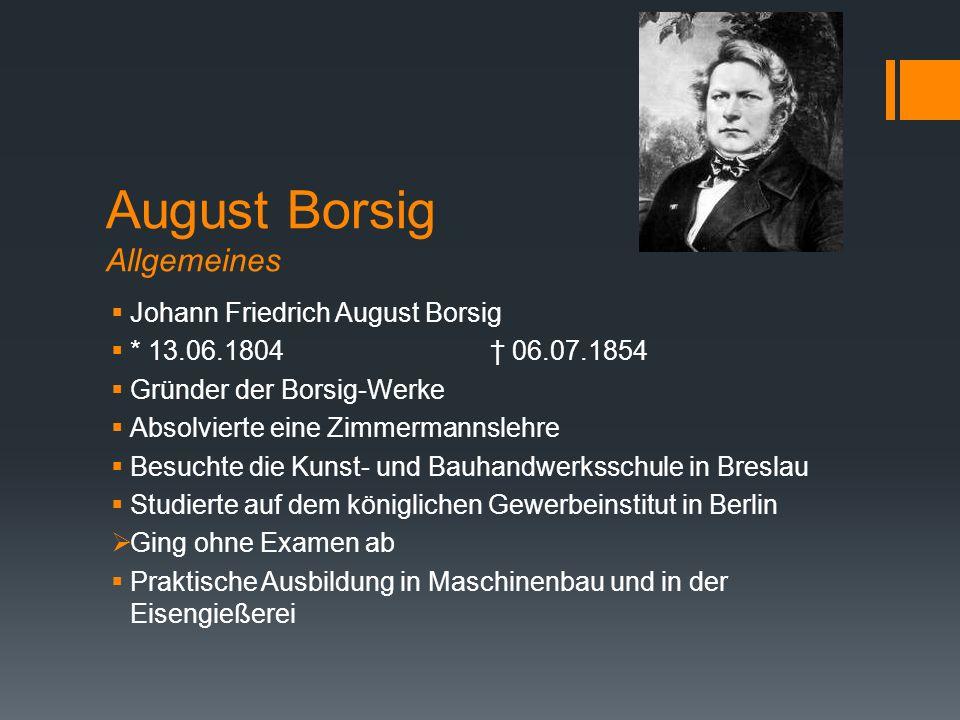 August Borsig Allgemeines  Johann Friedrich August Borsig  * 13.06.1804† 06.07.1854  Gründer der Borsig-Werke  Absolvierte eine Zimmermannslehre 