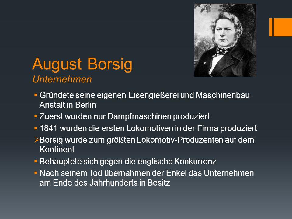 August Borsig Unternehmen  Gründete seine eigenen Eisengießerei und Maschinenbau- Anstalt in Berlin  Zuerst wurden nur Dampfmaschinen produziert  1