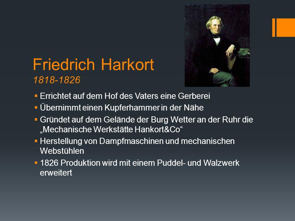 Friedrich Harkort 1818-1826  Errichtet auf dem Hof des Vaters eine Gerberei  Übernimmt einen Kupferhammer in der Nähe  Gründet auf dem Gelände der