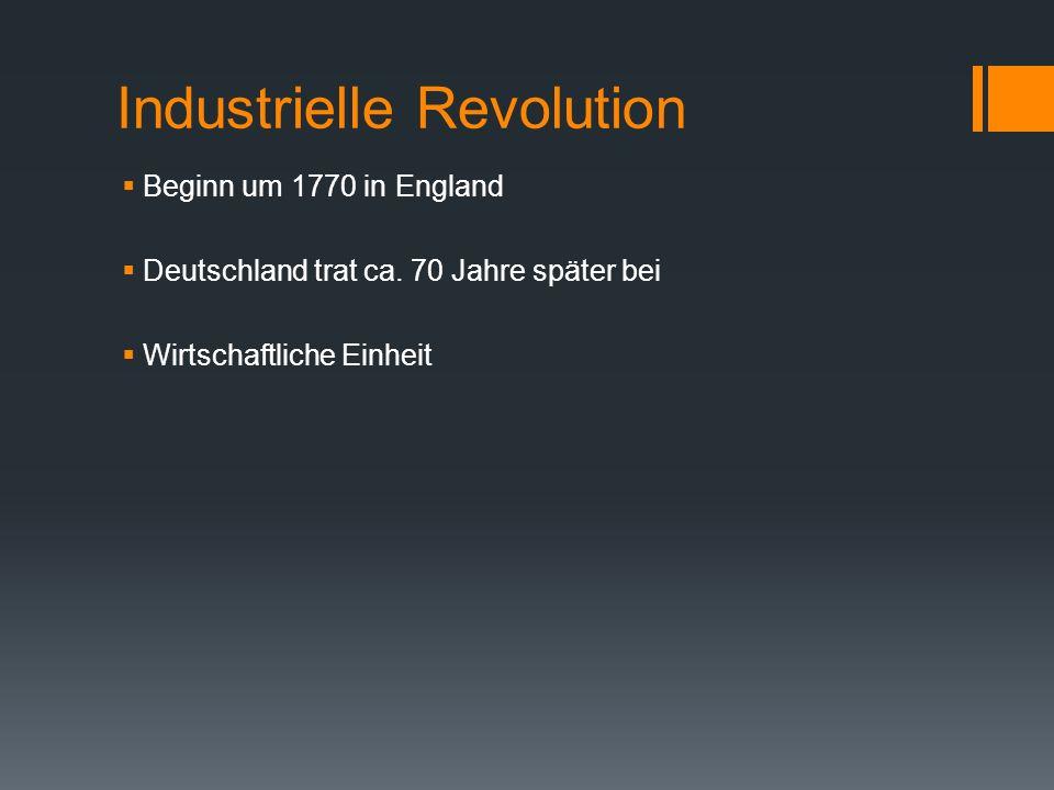 Industrielle Revolution  Beginn um 1770 in England  Deutschland trat ca. 70 Jahre später bei  Wirtschaftliche Einheit