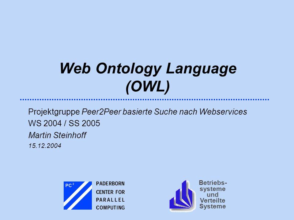 Betriebs- systeme und Verteilte Systeme Web Ontology Language (OWL) Projektgruppe Peer2Peer basierte Suche nach Webservices WS 2004 / SS 2005 Martin S