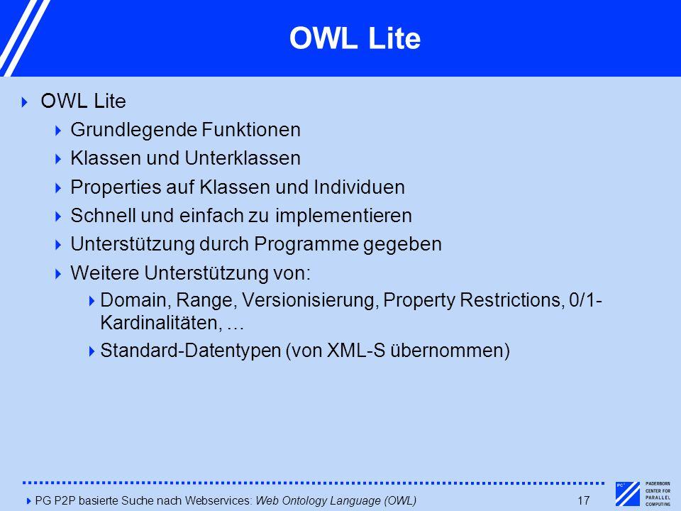 4PG P2P basierte Suche nach Webservices: Web Ontology Language (OWL)17 OWL Lite  OWL Lite  Grundlegende Funktionen  Klassen und Unterklassen  Properties auf Klassen und Individuen  Schnell und einfach zu implementieren  Unterstützung durch Programme gegeben  Weitere Unterstützung von:  Domain, Range, Versionisierung, Property Restrictions, 0/1- Kardinalitäten, …  Standard-Datentypen (von XML-S übernommen)