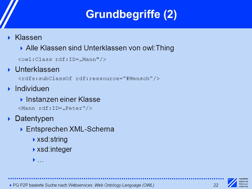 4PG P2P basierte Suche nach Webservices: Web Ontology Language (OWL)22 Grundbegriffe (2)  Klassen  Alle Klassen sind Unterklassen von owl:Thing  Unterklassen  Individuen  Instanzen einer Klasse  Datentypen  Entsprechen XML-Schema  xsd:string  xsd:integer  …