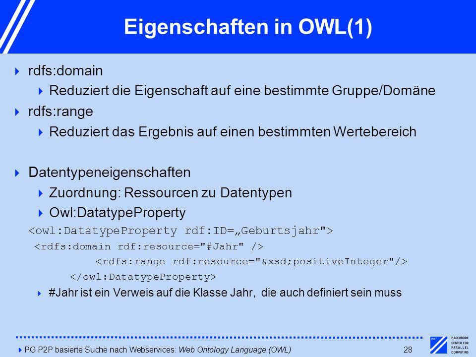 4PG P2P basierte Suche nach Webservices: Web Ontology Language (OWL)28 Eigenschaften in OWL(1)  rdfs:domain  Reduziert die Eigenschaft auf eine bestimmte Gruppe/Domäne  rdfs:range  Reduziert das Ergebnis auf einen bestimmten Wertebereich  Datentypeneigenschaften  Zuordnung: Ressourcen zu Datentypen  Owl:DatatypeProperty  #Jahr ist ein Verweis auf die Klasse Jahr, die auch definiert sein muss
