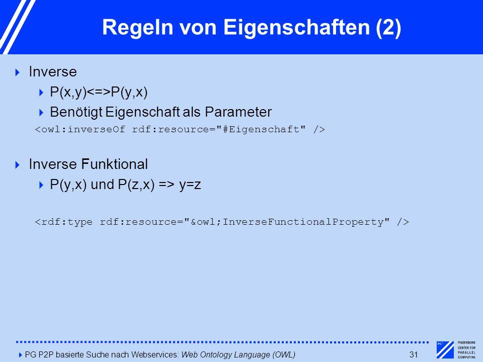 4PG P2P basierte Suche nach Webservices: Web Ontology Language (OWL)31 Regeln von Eigenschaften (2)  Inverse  P(x,y) P(y,x)  Benötigt Eigenschaft als Parameter  Inverse Funktional  P(y,x) und P(z,x) => y=z