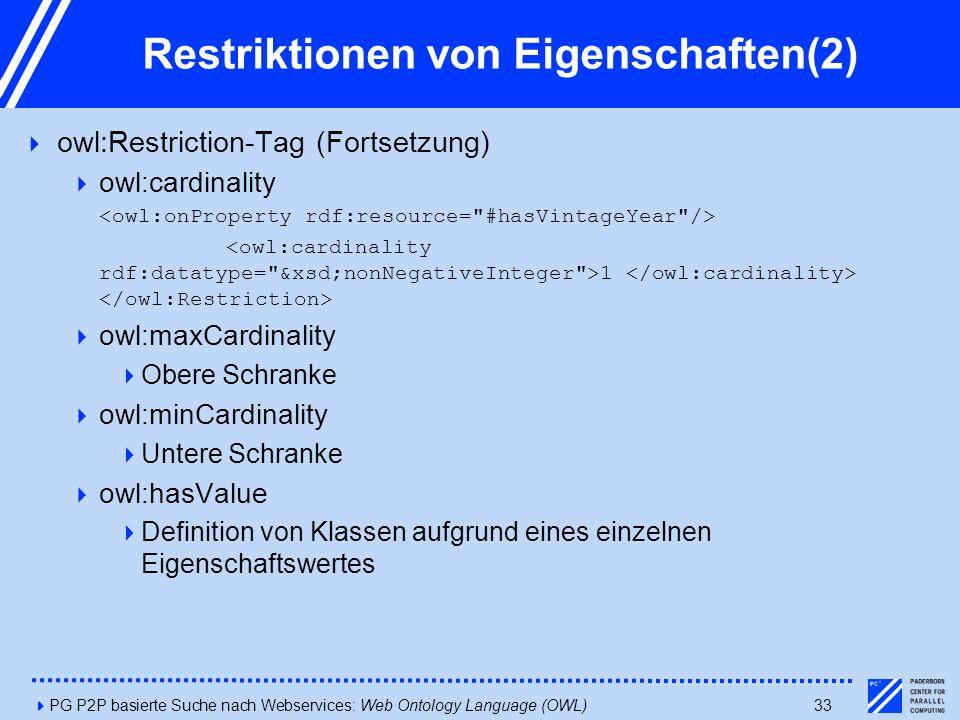 4PG P2P basierte Suche nach Webservices: Web Ontology Language (OWL)33 Restriktionen von Eigenschaften(2)  owl:Restriction-Tag (Fortsetzung)  owl:cardinality 1  owl:maxCardinality  Obere Schranke  owl:minCardinality  Untere Schranke  owl:hasValue  Definition von Klassen aufgrund eines einzelnen Eigenschaftswertes