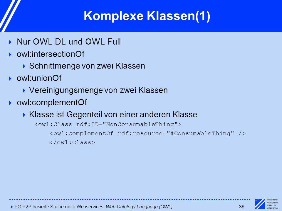4PG P2P basierte Suche nach Webservices: Web Ontology Language (OWL)36 Komplexe Klassen(1)  Nur OWL DL und OWL Full  owl:intersectionOf  Schnittmenge von zwei Klassen  owl:unionOf  Vereinigungsmenge von zwei Klassen  owl:complementOf  Klasse ist Gegenteil von einer anderen Klasse