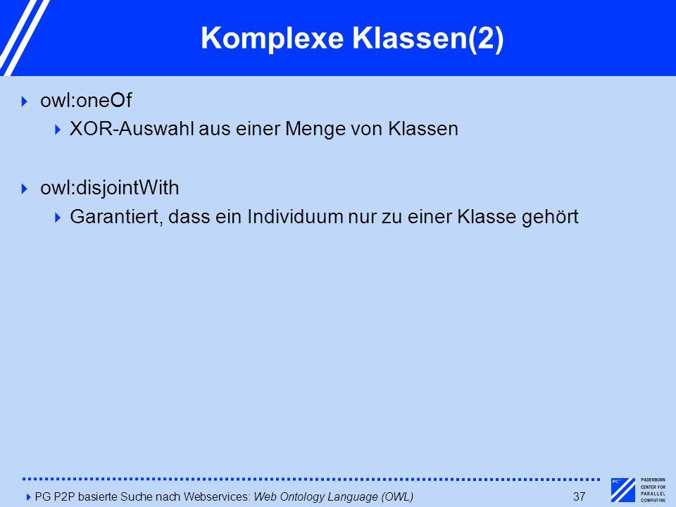 4PG P2P basierte Suche nach Webservices: Web Ontology Language (OWL)37 Komplexe Klassen(2)  owl:oneOf  XOR-Auswahl aus einer Menge von Klassen  owl:disjointWith  Garantiert, dass ein Individuum nur zu einer Klasse gehört