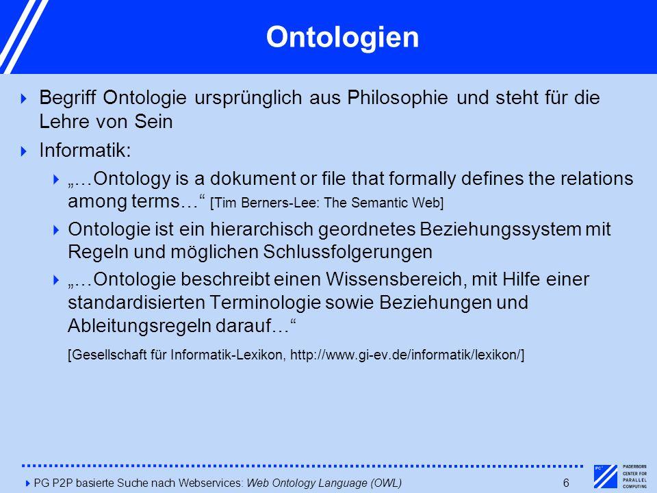 4PG P2P basierte Suche nach Webservices: Web Ontology Language (OWL)6 Ontologien  Begriff Ontologie ursprünglich aus Philosophie und steht für die Le