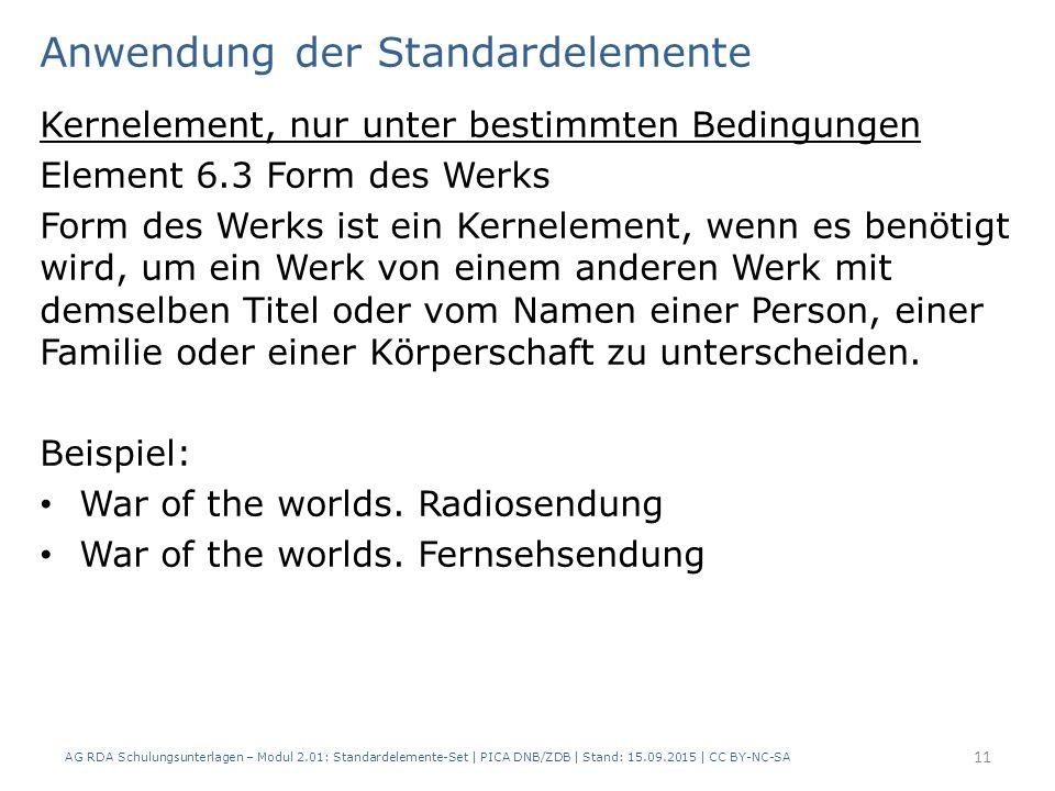 Anwendung der Standardelemente Kernelement, nur unter bestimmten Bedingungen Element 6.3 Form des Werks Form des Werks ist ein Kernelement, wenn es benötigt wird, um ein Werk von einem anderen Werk mit demselben Titel oder vom Namen einer Person, einer Familie oder einer Körperschaft zu unterscheiden.