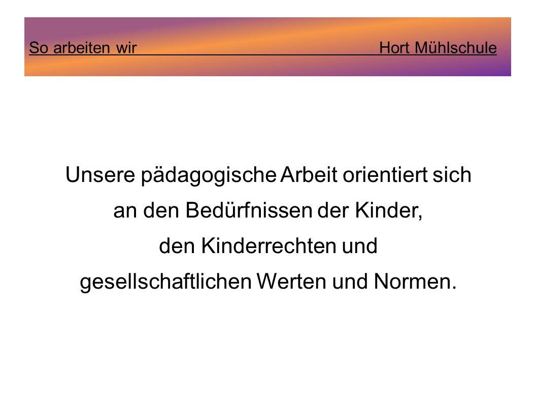 So arbeiten wir Hort Mühlschule Unsere pädagogische Arbeit orientiert sich an den Bedürfnissen der Kinder, den Kinderrechten und gesellschaftlichen We